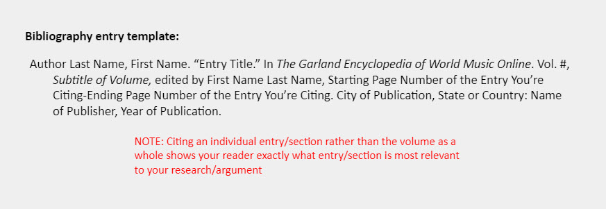 """Bibliography entry template: Author Last Name, First Name. """"Entry Title."""" In The Garland Encyclopedia of World Music Online. Vol. #, Subtitle of Volume, edited by First Name Last Name, Starting Page Number of the Entry You're  Citing-Ending Page Number of the Entry You're Citing. City of Publication, State or Country: Name of Publisher, Year of Publication. [Accompanying the template is a note that reads: """"NOTE: Citing an individual entry/section rather than the volume as a whole shows your reader exactly what entry/section is most relevant to your research/argument""""]"""