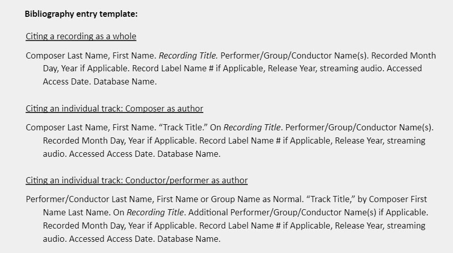 """Bibliography entry template:  Citing a recording as a whole Composer Last Name, First Name. Recording Title. Performer/Group/Conductor Name(s). Recorded Month Day, Year if Applicable. Record Label Name # if Applicable, Release Year, streaming audio. Accessed Access Date. Database Name.  Citing an individual track: Composer as author Composer Last Name, First Name. """"Track Title."""" On Recording Title. Performer/Group/Conductor Name(s). Recorded Month Day, Year if Applicable. Record Label Name # if Applicable, Release Year, streaming audio. Accessed Access Date. Database Name.  Citing an individual track: Conductor/performer as author Performer/Conductor Last Name, First Name or Group Name as Normal. """"Track Title,"""" by Composer First  Name Last Name. On Recording Title. Additional Performer/Group/Conductor Name(s) if Applicable. Recorded Month Day, Year if Applicable. Record Label Name # if Applicable, Release Year, streaming audio. Accessed Access Date. Database Name."""