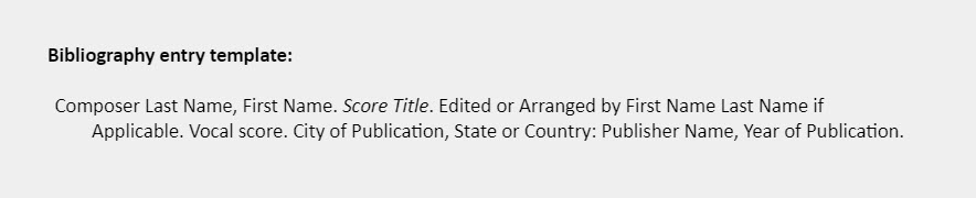 Bibliography entry template: Composer Last Name, First Name. Score Title. Edited or Arranged by First Name Last Name if Applicable. Vocal score. City of Publication, State or Country: Publisher Name, Year of Publication.
