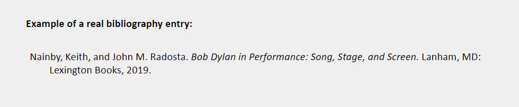Book two to three authors bibliography entry example: Nainby, Keith, and John M. Radosta. Bob Dylan in Performance: Song, Stage, and Screen. Lanham, MD: Lexington Books, 2019.