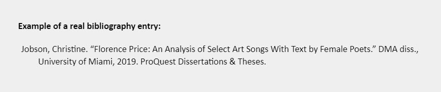 """Example of a real bibliography entry: Jobson, Christine. """"Florence Price: An Analysis of Select Art Songs With Text by Female Poets."""" DMA diss., University of Miami, 2019. ProQuest Dissertations & Theses."""