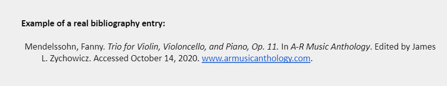 Example of a real bibliography entry: Mendelssohn, Fanny. Trio for Violin, Violoncello, and Piano, Op. 11. In A-R Music Anthology. Edited by James L. Zychowicz. Accessed October 14, 2020. www.armusicanthology.com.