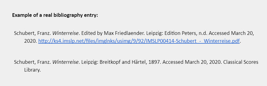Example of a real bibliography entry: Example 1: Schubert, Franz. Winterreise. Edited by Max Friedlaender. Leipzig: Edition Peters, n.d. Accessed March 20, 2020. http://ks4.imslp.net/files/imglnks/usimg/9/92/IMSLP00414-Schubert_-_Winterreise.pdf.   Example 2: Schubert, Franz. Winterreise. Leipzig: Breitkopf and Härtel, 1897. Accessed March 20, 2020. Classical Scores Library.