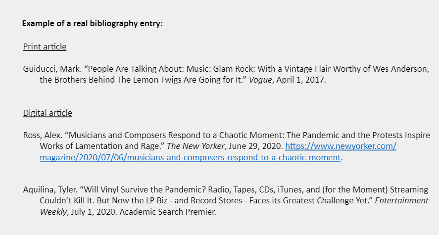 """Example of a real bibliography entry: Print article  Guiducci, Mark. """"People Are Talking About: Music: Glam Rock: With a Vintage Flair Worthy of Wes Anderson, the Brothers Behind The Lemon Twigs Are Going for It."""" Vogue, April 1, 2017.    Digital article   Ross, Alex. """"Musicians and Composers Respond to a Chaotic Moment: The Pandemic and the Protests Inspire  Works of Lamentation and Rage."""" The New Yorker, June 29, 2020. https://www.newyorker.com/  magazine/2020/07/06/musicians-and-composers-respond-to-a-chaotic-moment.    Aquilina, Tyler. """"Will Vinyl Survive the Pandemic? Radio, Tapes, CDs, iTunes, and (for the Moment) Streaming Couldn't Kill It. But Now the LP Biz - and Record Stores - Faces its Greatest Challenge Yet."""" Entertainment Weekly, July 1, 2020. Academic Search Premier."""