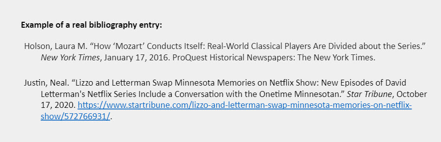 """Example of a real bibliography entry: Holson, Laura M. """"How 'Mozart' Conducts Itself: Real-World Classical Players Are Divided about the Series."""" New York Times, January 17, 2016. ProQuest Historical Newspapers: The New York Times.  Justin, Neal. """"Lizzo and Letterman Swap Minnesota Memories on Netflix Show: New Episodes of David  Letterman's Netflix Series Include a Conversation with the Onetime Minnesotan."""" Star Tribune, October  17, 2020. https://www.startribune.com/lizzo-and-letterman-swap-minnesota-memories-on-netflix-show/572766931/."""