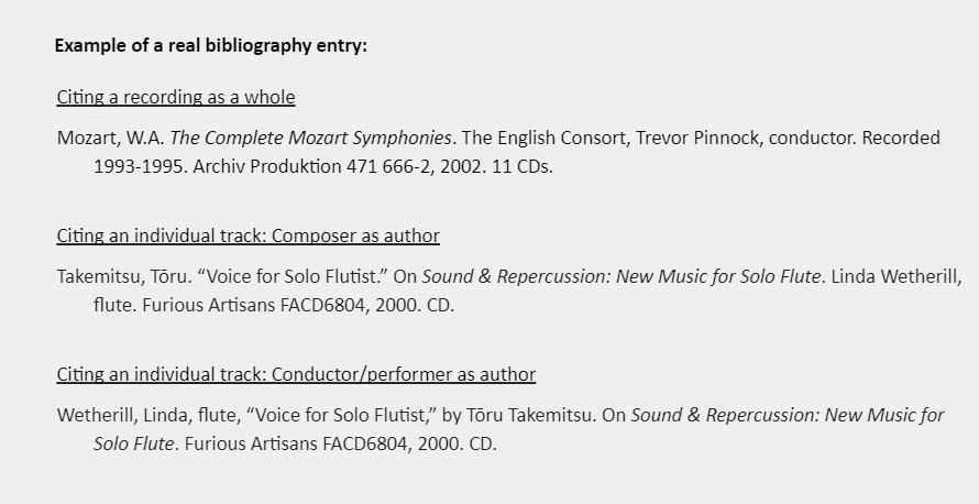 """Example of a real bibliography entry:  Citing a recording as a whole Mozart, W.A. The Complete Mozart Symphonies. The English Consort, Trevor Pinnock, conductor. Recorded 1993-1995. Archiv Produktion 471 666-2, 2002. 11 CDs.  Citing an individual track: Composer as author Takemitsu, Tōru. """"Voice for Solo Flutist."""" On Sound & Repercussion: New Music for Solo Flute. Linda Wetherill, flute. Furious Artisans FACD6804, 2000. CD.   Citing an individual track: Conductor/performer as author Wetherill, Linda, flute, """"Voice for Solo Flutist,"""" by Tōru Takemitsu. On Sound & Repercussion: New Music for Solo Flute. Furious Artisans FACD6804, 2000. CD."""