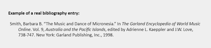 """Example of a real bibliography entry: Smith, Barbara B. """"The Music and Dance of Micronesia."""" In The Garland Encyclopedia of World Music  Online. Vol. 9, Australia and the Pacific Islands, edited by Adrienne L. Kaeppler and J.W. Love, 738-747. New York: Garland Publishing, Inc., 1998."""