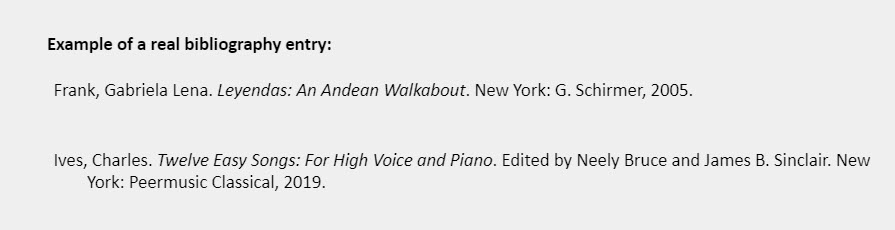 Example of a real bibliography entry: Frank, Gabriela Lena. Leyendas: An Andean Walkabout. New York: G. Schirmer, 2005.  Ives, Charles. Twelve Easy Songs: For High Voice and Piano. Edited by Neely Bruce and James B. Sinclair. New York: Peermusic Classical, 2019.