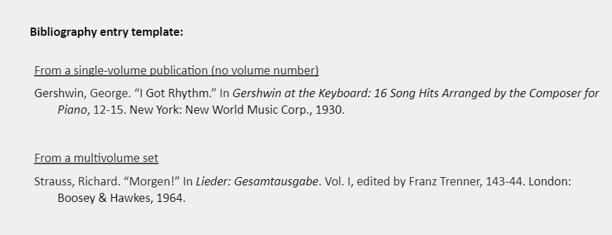 """Example of a real bibliography entry: Example 1 - From a single-volume publication (no volume number): Gershwin, George. """"I Got Rhythm."""" In Gershwin at the Keyboard: 16 Song Hits Arranged by the Composer for Piano, 12-15. New York: New World Music Corp., 1930.  Example 2 - From a multivolume set: Strauss, Richard. """"Morgen!"""" In Lieder: Gesamtausgabe. Vol. I, edited by Franz Trenner, 143-44. London: Boosey & Hawkes, 1964."""