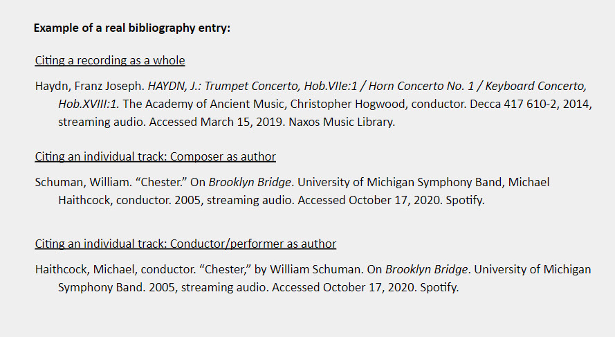 """Example of a real bibliography entry: Citing a recording as a whole Haydn, Franz Joseph. HAYDN, J.: Trumpet Concerto, Hob.VIIe:1 / Horn Concerto No. 1 / Keyboard Concerto, Hob.XVIII:1. The Academy of Ancient Music, Christopher Hogwood, conductor. Decca 417 610-2, 2014, streaming audio. Accessed March 15, 2019. Naxos Music Library.  Citing an individual track: Composer as author Schuman, William. """"Chester."""" On Brooklyn Bridge. University of Michigan Symphony Band, Michael Haithcock, conductor. 2005, streaming audio. Accessed October 17, 2020. Spotify.  Citing an individual track: Conductor/performer as author Haithcock, Michael, conductor. """"Chester,"""" by William Schuman. On Brooklyn Bridge. University of Michigan Symphony Band. 2005, streaming audio. Accessed October 17, 2020. Spotify."""