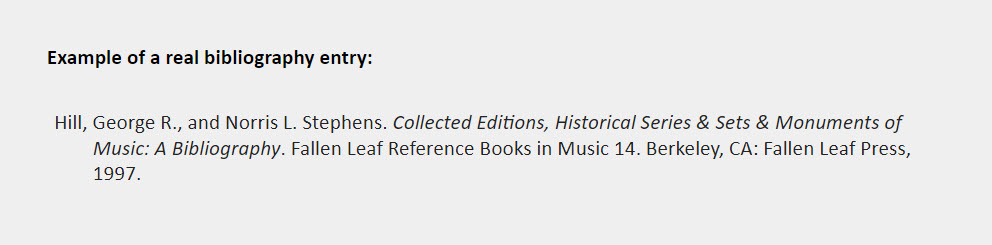 Example of a real bibliography entry: Hill, George R., and Norris L. Stephens. Collected Editions, Historical Series & Sets & Monuments of  Music: A Bibliography. Fallen Leaf Reference Books in Music 14. Berkeley, CA: Fallen Leaf Press, 1997.