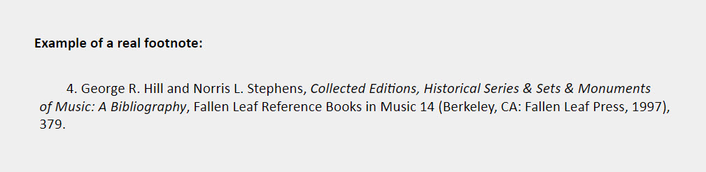 Example of a real footnote: 4. George R. Hill and Norris L. Stephens, Collected Editions, Historical Series & Sets & Monuments  of Music: A Bibliography, Fallen Leaf Reference Books in Music 14 (Berkeley, CA: Fallen Leaf Press, 1997), 379.