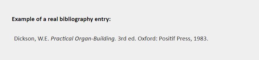 Example of a real bibliography entry: Dickson, W.E. Practical Organ-Building. 3rd ed. Oxford: Positif Press, 1983.