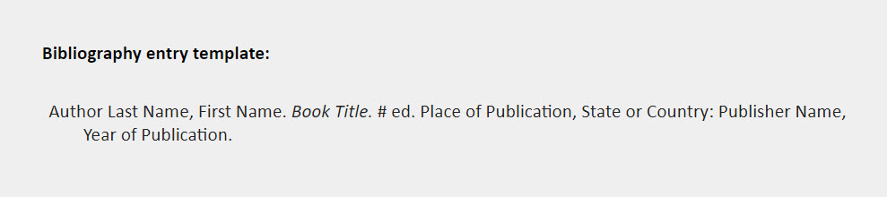 Bibliography entry template: Author Last Name, First Name. Book Title. # ed. Place of Publication, State or Country: Publisher Name, Year of Publication.