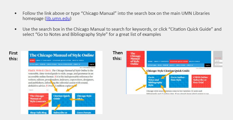 "Follow the link above or type ""Chicago Manual"" into the search box on the main UMN Libraries homepage (lib.umn.edu)   Use the search box in the Chicago Manual to search for keywords, or click ""Citation Quick Guide"" and select ""Go to Notes and Bibliography Style"" for a great list of examples. [Under these notes are images of the Chicago Manual of Style Online homepage with arrows showing where to click to get to the ""Citation Quick Guide"" and the ""Notes-Bibliography Style"" examples.]"