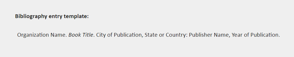 Bibliography entry template: Organization Name. Book Title. City of Publication, State or Country: Publisher Name, Year of Publication.