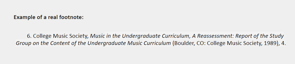 Example of a real footnote: 6. College Music Society, Music in the Undergraduate Curriculum, A Reassessment: Report of the Study Group on the Content of the Undergraduate Music Curriculum (Boulder, CO: College Music Society, 1989), 4.