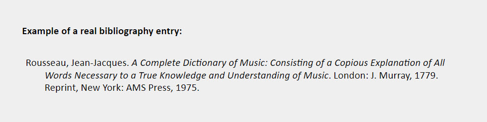 Example of a real bibliography entry: Rousseau, Jean-Jacques. A Complete Dictionary of Music: Consisting of a Copious Explanation of All  Words Necessary to a True Knowledge and Understanding of Music. London: J. Murray, 1779. Reprint, New York: AMS Press, 1975.