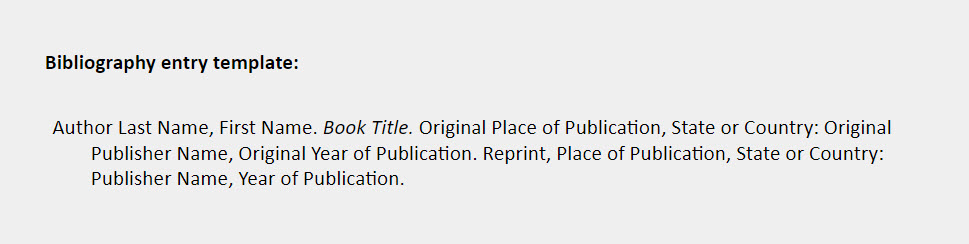 Bibliography entry template: Author Last Name, First Name. Book Title. Original Place of Publication, State or Country: Original  Publisher Name, Original Year of Publication. Reprint, Place of Publication, State or Country: Publisher Name, Year of Publication.