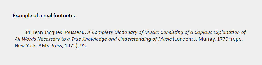Example of a real footnote: 34. Jean-Jacques Rousseau, A Complete Dictionary of Music: Consisting of a Copious Explanation of  All Words Necessary to a True Knowledge and Understanding of Music (London: J. Murray, 1779; repr.,  New York: AMS Press, 1975), 95.