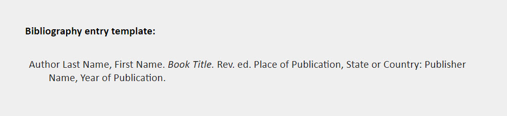 Bibliography entry template: Author Last Name, First Name. Book Title. Rev. ed. Place of Publication, State or Country: Publisher  Name, Year of Publication.