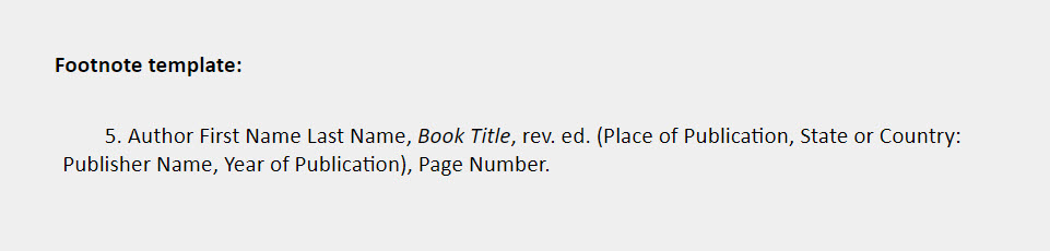 Footnote template: 5. Author First Name Last Name, Book Title, rev. ed. (Place of Publication, State or Country:  Publisher Name, Year of Publication), Page Number.