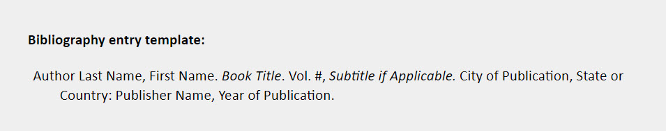 Bibliography entry template: Author Last Name, First Name. Book Title. Vol. #, Subtitle if Applicable. City of Publication, State or Country: Publisher Name, Year of Publication.