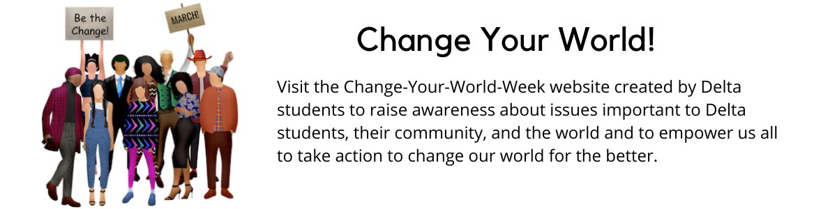 Visit the Change Your World Week website created by Delta students to raise awareness about issues important to Delta students, their community, the world, and to empower us all to take action to change our world for the better.