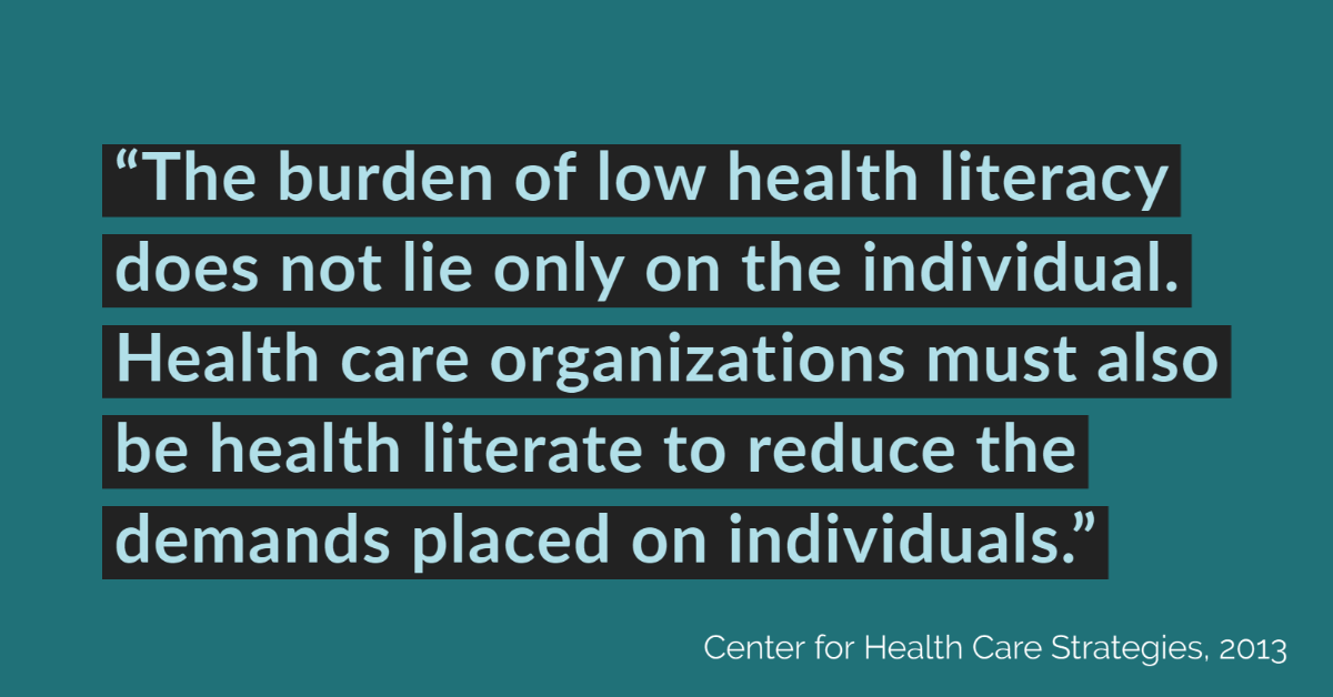 The burden of low health literacy does not lie only on the individual. Health care organizations must also be health literate to reduce the demands placed on individuals.