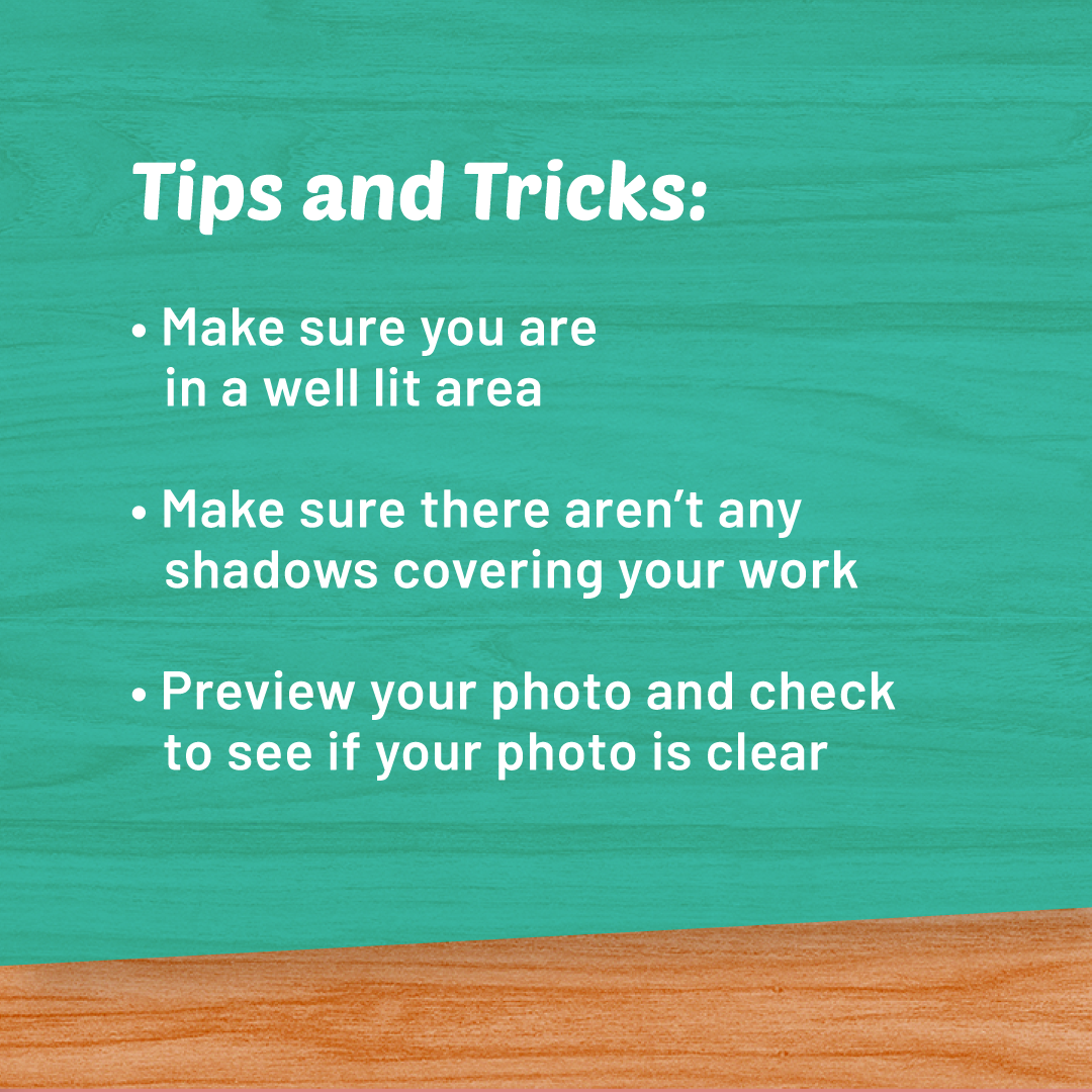 Tips and Tricks. Make sure your are in a well lit area. Make sure there aren't any shadows covering your owrk. Preview your photo and check to see if your photo is clear.