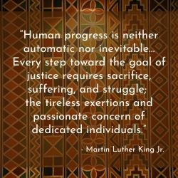 """Human progress is neither automatic nor inevitable… Every step toward the goal of justice requires sacrifice, suffering, and struggle;  the tireless exertions and passionate concern of dedicated individuals."" Martin Luther King Jr."