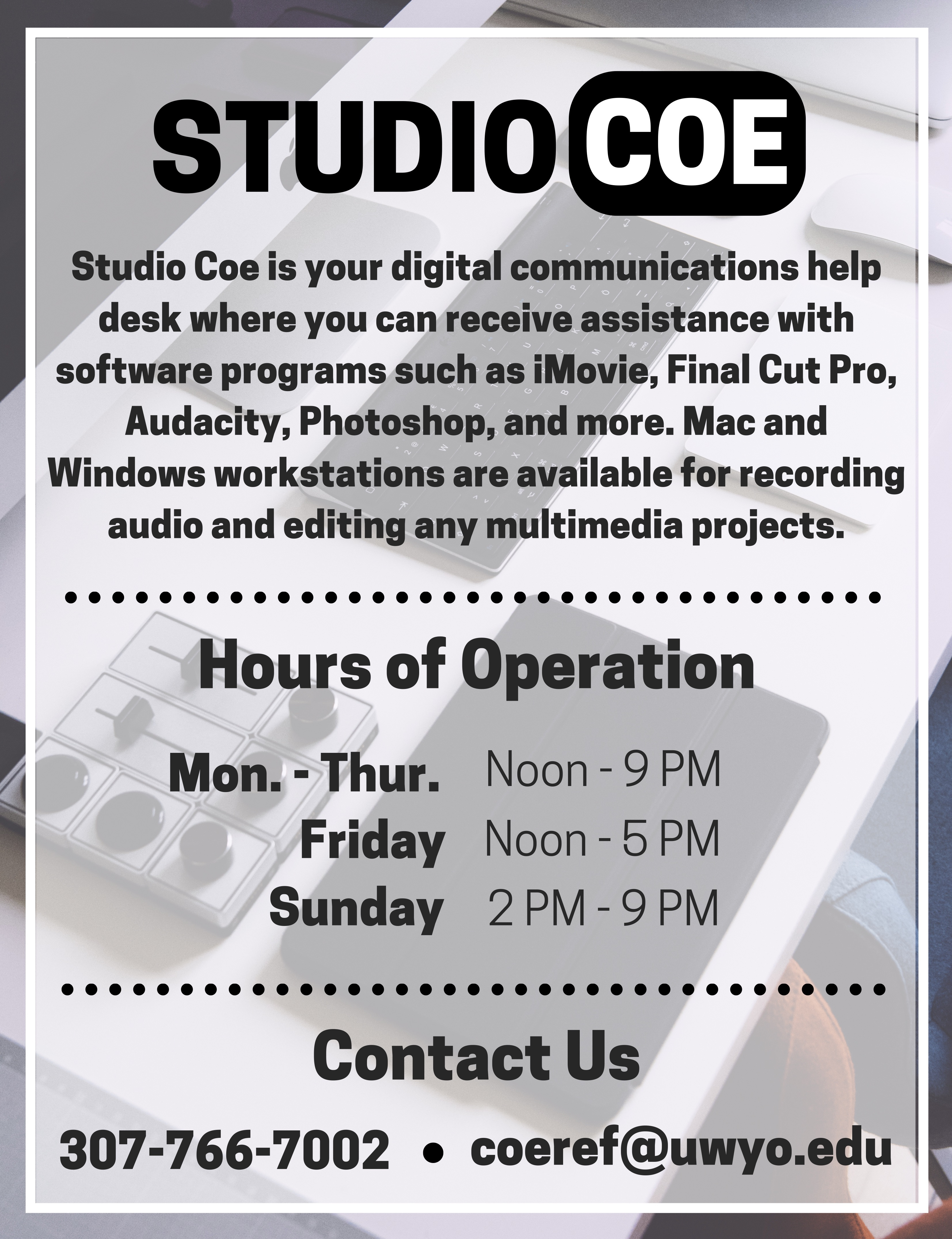 Studio Coe. Studio Coe is your digital communications help desk where you can receive assistance with software programs such as iMovie, Final Cut Pro, Audacity, Photoshop, and more. Mac and Windows Workstations are available for recording audio and editing any multimedia projects. Hours of Operation. We are open Monday to Thursday from 12 PM to 9 PM, Friday from noon to 5 PM, and Sunday from 2 PM to 9 PM. Contact us. Our phone number is 307-766-7002. Our email is coeref@uwyo.edu.