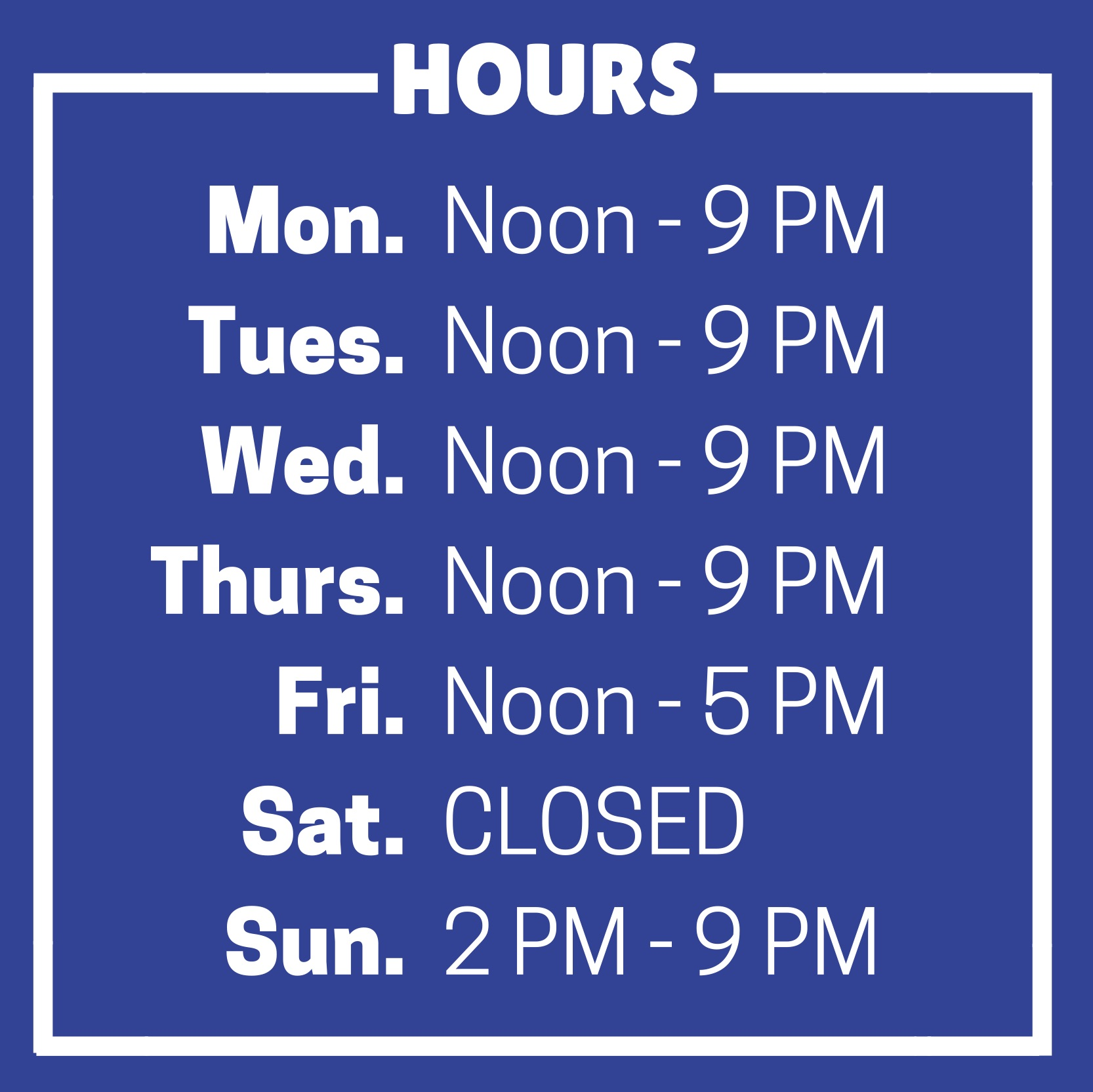 Hours of Operation. Monday, noon to 9 PM. Tuesday, noon to 9 PM. Wednesday, noon to 9 PM. Thursday, noon to 9 PM. Friday, noon to 5 PM. Saturday, closed. Sunday, 2 PM to 9 PM.