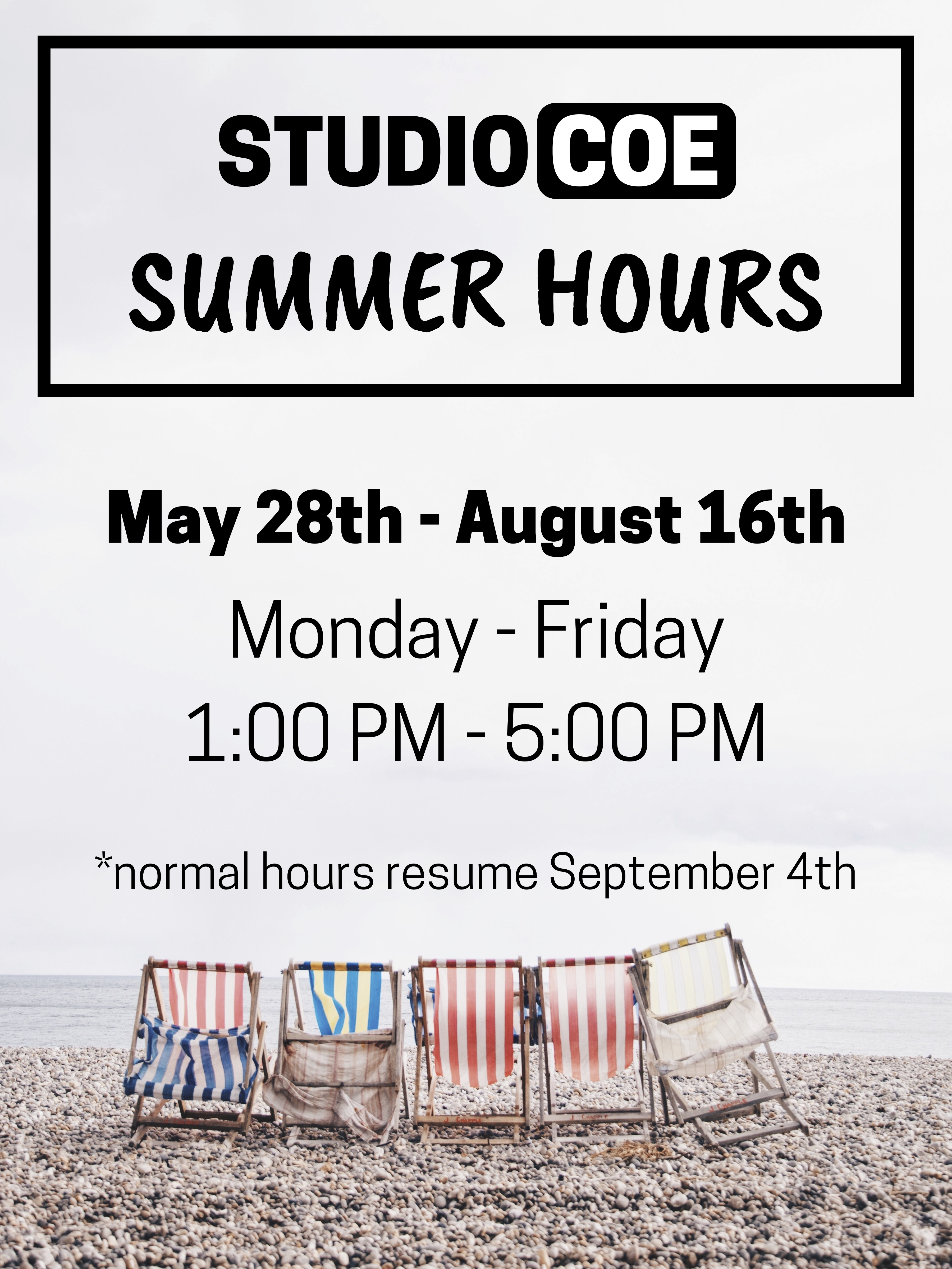 Studio Coe Summer Hours, May 28 to August 16, Monday through Friday, 1:00 PM to 5:00 PM. Normal hours will resume September 4.