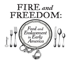 The words Fire and Freedom: Food and Enslavement in Early america appear around an outline of a plate and silverware