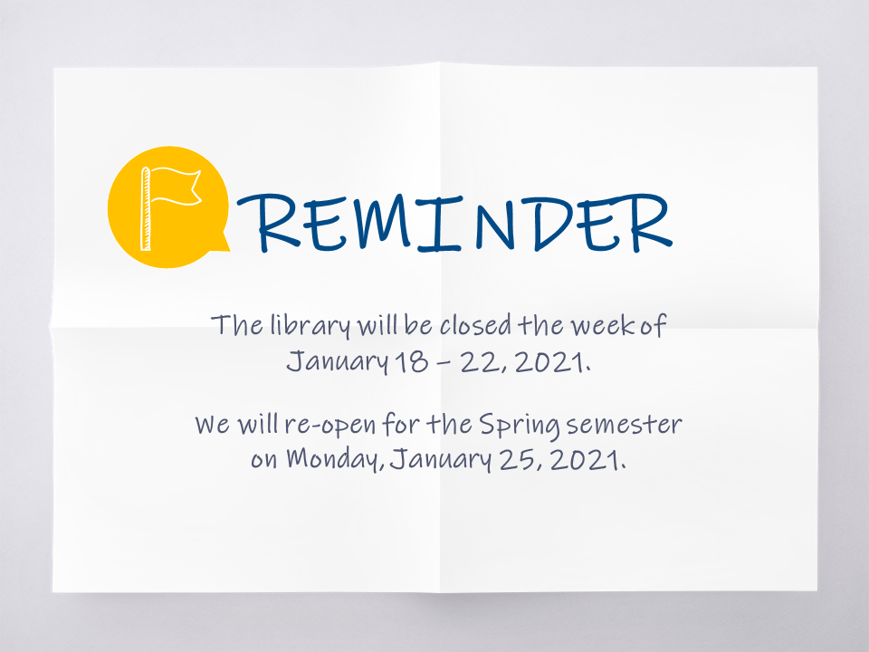 the library will be closed the week of january 18-22, 2021. we will reopen for spring semester on january 25, 2021