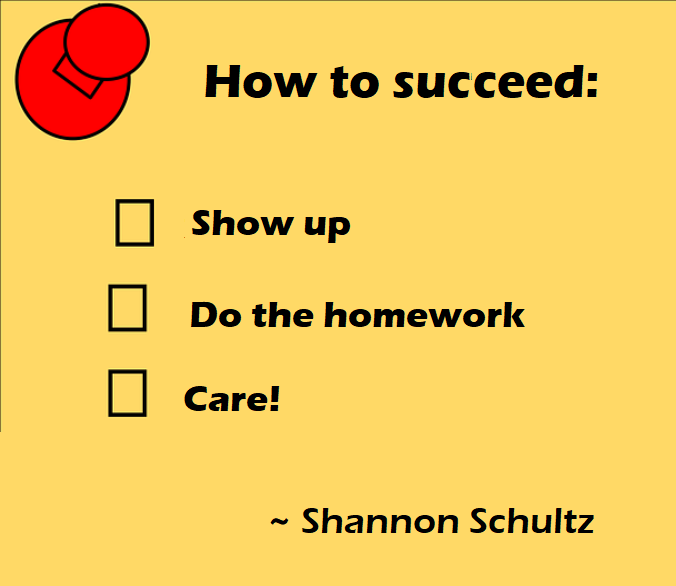 To succeed -Show up, do your homework, and care