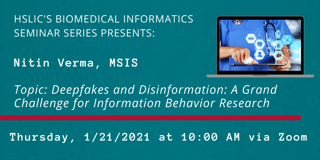 Image containing details of next Biomedical Informatics Seminar Series: Presenter - Nitin Verma, MSIS; Topic - Deepfakes and Disinformation: A Grand Challenge for Information Behavior Research; Scheduled for Thursday, 1/21/2021 at 10:00 AM via Zoom