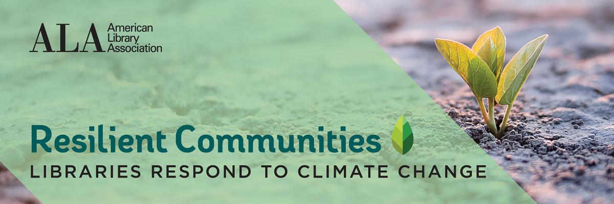 Image shows a plant sprouting from the ground, and (over a green background), the text: ALA American Library Association, Resilient Communities, Libraries Response to Climate Change