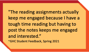 """""""The reading assignments actually keep me engaged because I have a tough time reading but having to post the notes keeps me engaged and interested."""" ~GHC Student Feedback, Spring 2021"""