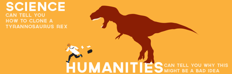 """Cartoon showing a scientist running from a dinosaur: """"Science can tell you how to clone a Tyrannosaurus. The Humanities can tell you why that is a bad idea."""""""