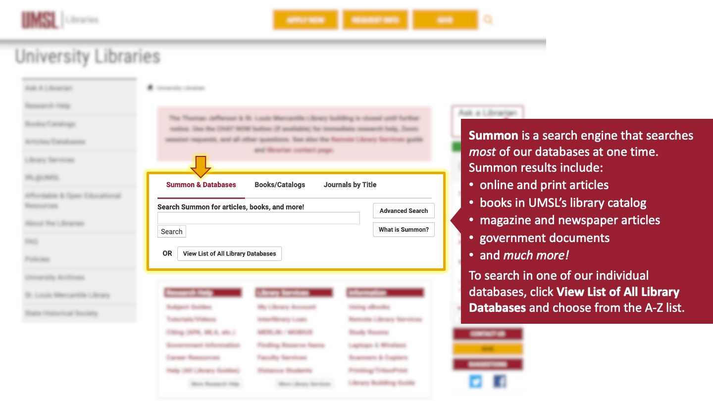 Summon is a search engine that searches most of our databases at one time. Summon results include online and print articles, books in UMSL's library catalog, magazine and newspaper articles, government documents, and much more! To search in one of our individual databases, click View List of All Library Databases and choose from the A-Z list.