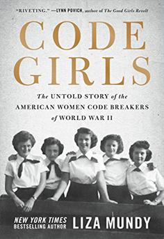 Code Girls: The Untold Story of the American Women Code Breakers of World War II by Liza Mundy