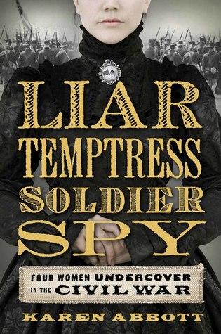 Liar, Temptress, Soldier, Spy: Four Women Undercover in the Civil War by Karen Abbott