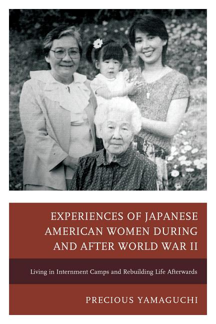 Experiences of Japanese American Women During and after World War II: Living in Internment Camps and Rebuilding Life Afterwards by Precious Yamaguchi