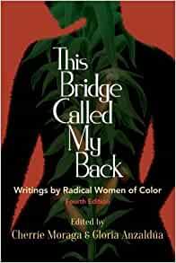 This Bridge Called My Back: Writings by Radical Women of Color Edited by Cherrie Moraga and Gloria Anzaldua