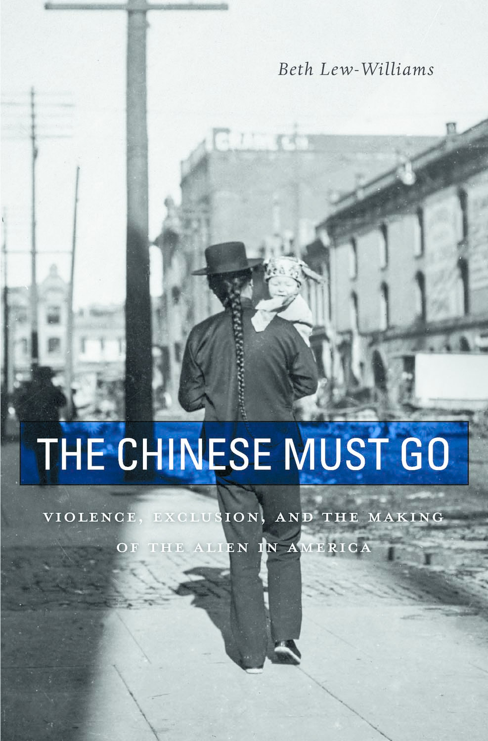 The Chinese Must Go: Violence, Exclusion, and the Making of the Alien in America by Beth Lew-Williams