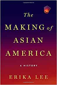 The Making of Asian America: A History by Erika Lee