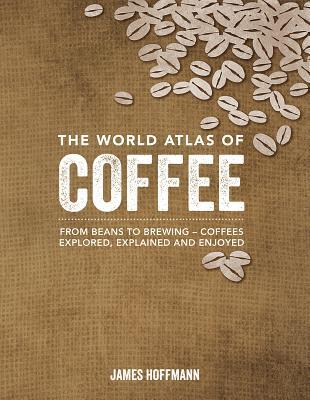 The World Atlas of Coffee: From Beans to Brewing -- Coffees Explored, Explained and Enjoyed by James Hoffman