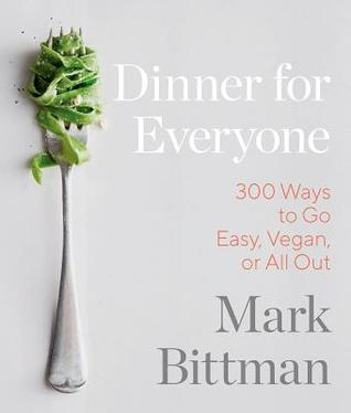 Dinner for Everyone: 100 Iconic Dishes Made 3 Ways--Easy, Vegan, or Perfect for Company by Mark Bittman